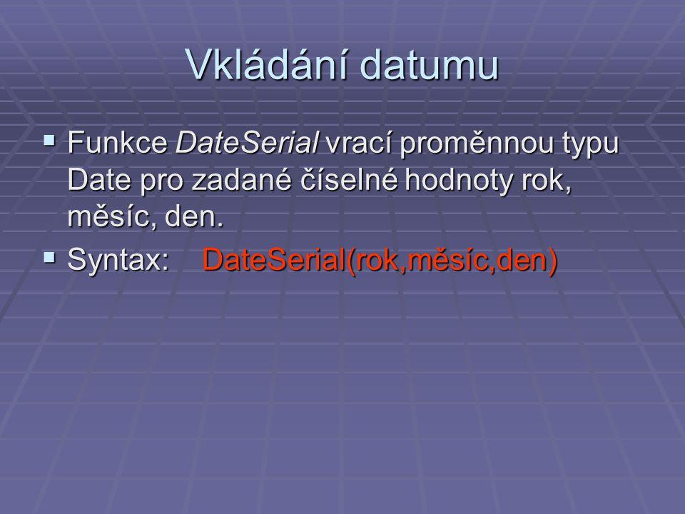 Vkládání datumu  Funkce DateSerial vrací proměnnou typu Date pro zadané číselné hodnoty rok, měsíc, den.  Syntax: DateSerial(rok,měsíc,den)