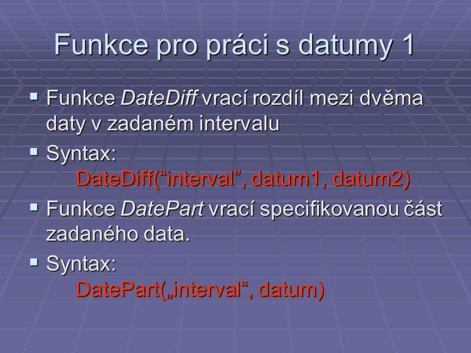 Funkce pro práci s datumy 1  Funkce DateDiff vrací rozdíl mezi dvěma daty v zadaném intervalu  Syntax: DateDiff( interval , datum1, datum2)  Funkce DatePart vrací specifikovanou část zadaného data.