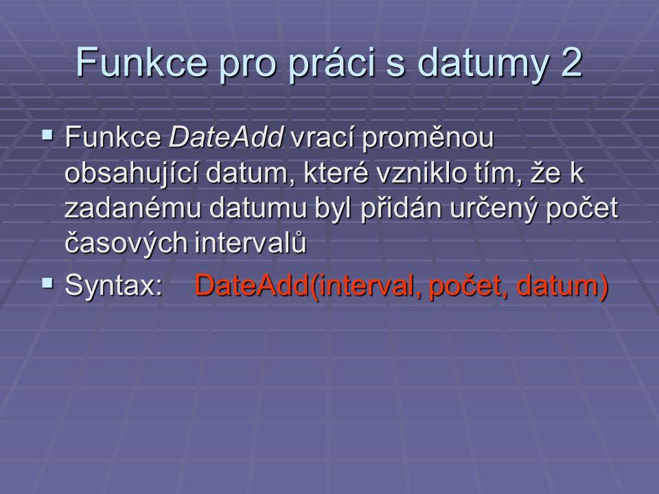 Funkce pro práci s datumy 2  Funkce DateAdd vrací proměnou obsahující datum, které vzniklo tím, že k zadanému datumu byl přidán určený počet časových intervalů  Syntax: DateAdd(interval, počet, datum)