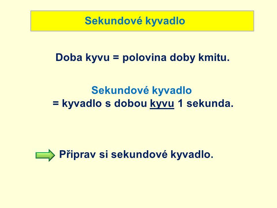 Sekundové kyvadlo Doba kyvu = polovina doby kmitu. Sekundové kyvadlo = kyvadlo s dobou kyvu 1 sekunda. Připrav si sekundové kyvadlo.