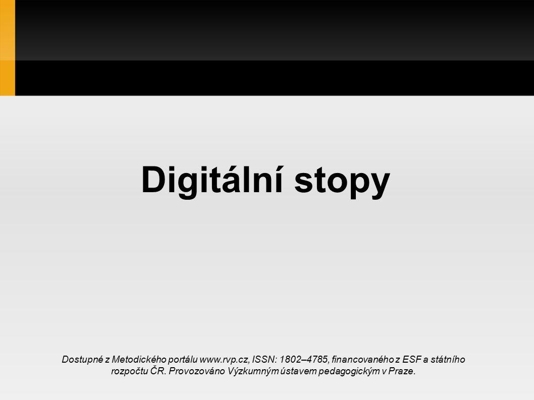 Digitální stopy Dostupné z Metodického portálu www.rvp.cz, ISSN: 1802–4785, financovaného z ESF a státního rozpočtu ČR.