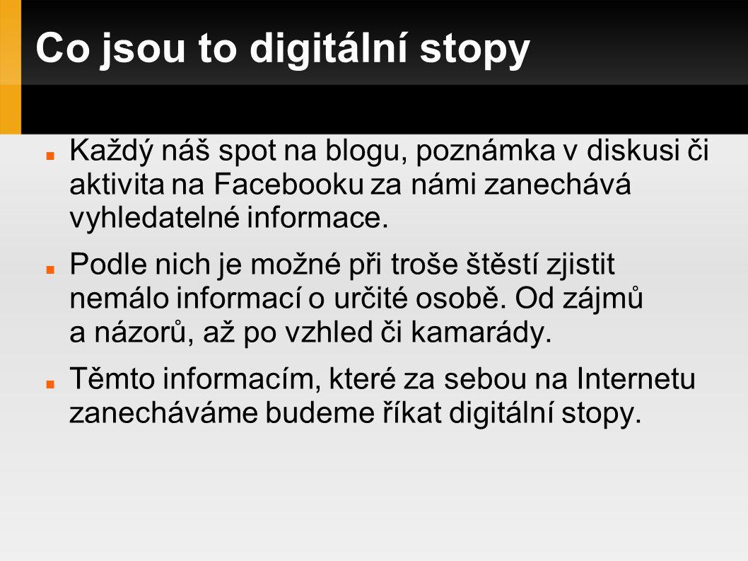 Co jsou to digitální stopy Každý náš spot na blogu, poznámka v diskusi či aktivita na Facebooku za námi zanechává vyhledatelné informace.