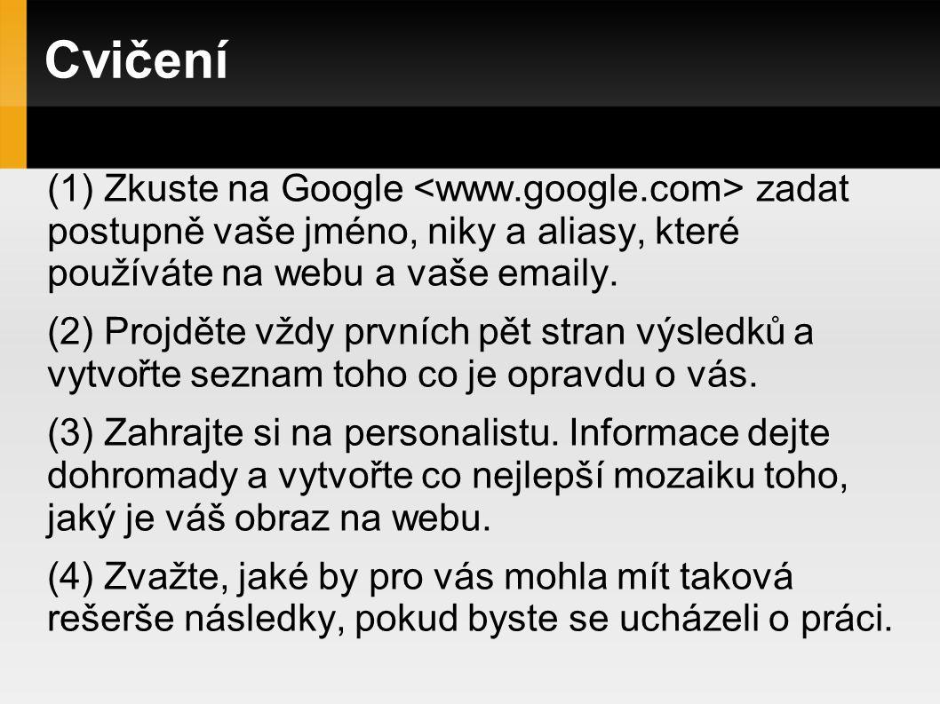 Cvičení (1) Zkuste na Google zadat postupně vaše jméno, niky a aliasy, které používáte na webu a vaše emaily.