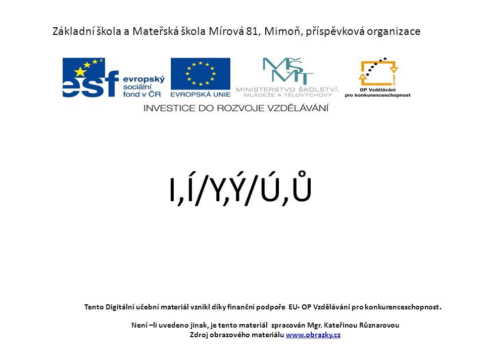 Základní škola a Mateřská škola Mírová 81, Mimoň, příspěvková organizace I,Í/Y,Ý/Ú,Ů Tento Digitální učební materiál vznikl díky finanční podpoře EU-
