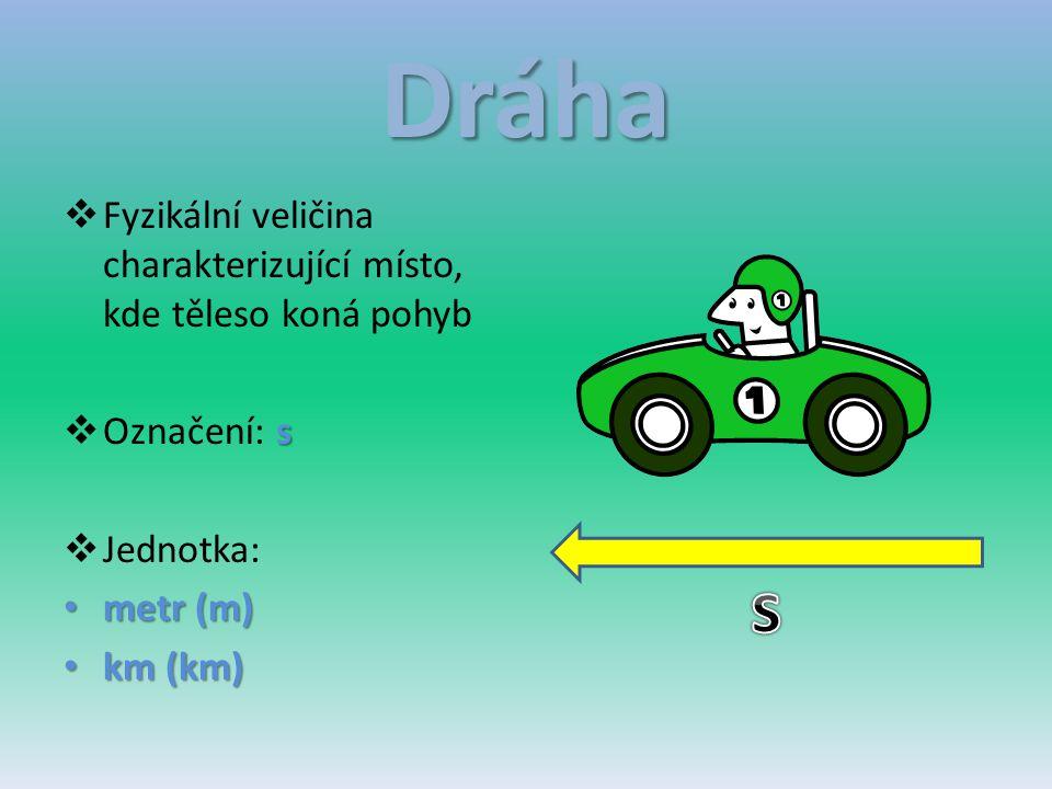 Dráha  Fyzikální veličina charakterizující místo, kde těleso koná pohyb s  Označení: s  Jednotka: metr (m) metr (m) km (km) km (km)