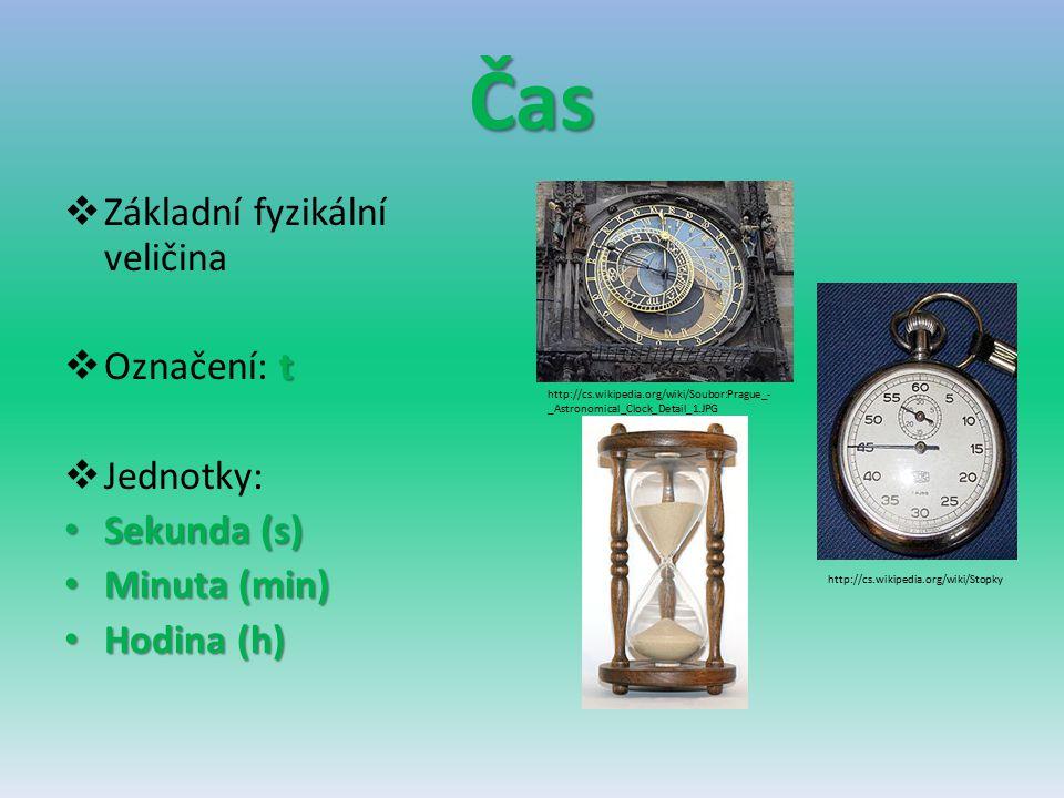 Čas  Základní fyzikální veličina t  Označení: t  Jednotky: Sekunda (s) Sekunda (s) Minuta (min) Minuta (min) Hodina (h) Hodina (h) http://cs.wikipe