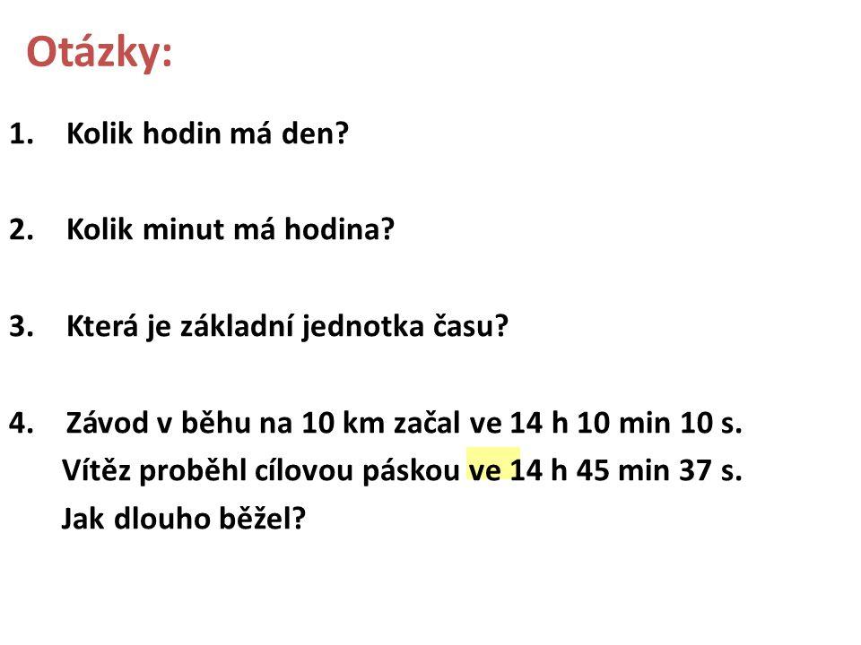 Otázky: 1.Kolik hodin má den? 2.Kolik minut má hodina? 3.Která je základní jednotka času? 4.Závod v běhu na 10 km začal ve 14 h 10 min 10 s. Vítěz pro