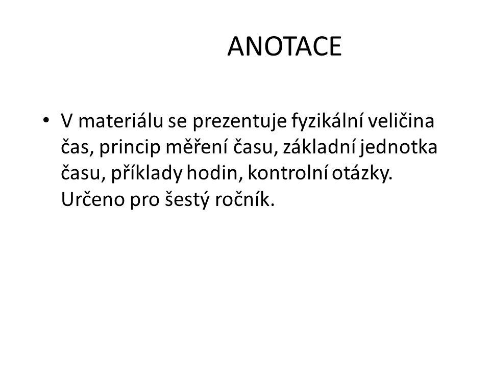 ANOTACE V materiálu se prezentuje fyzikální veličina čas, princip měření času, základní jednotka času, příklady hodin, kontrolní otázky. Určeno pro še