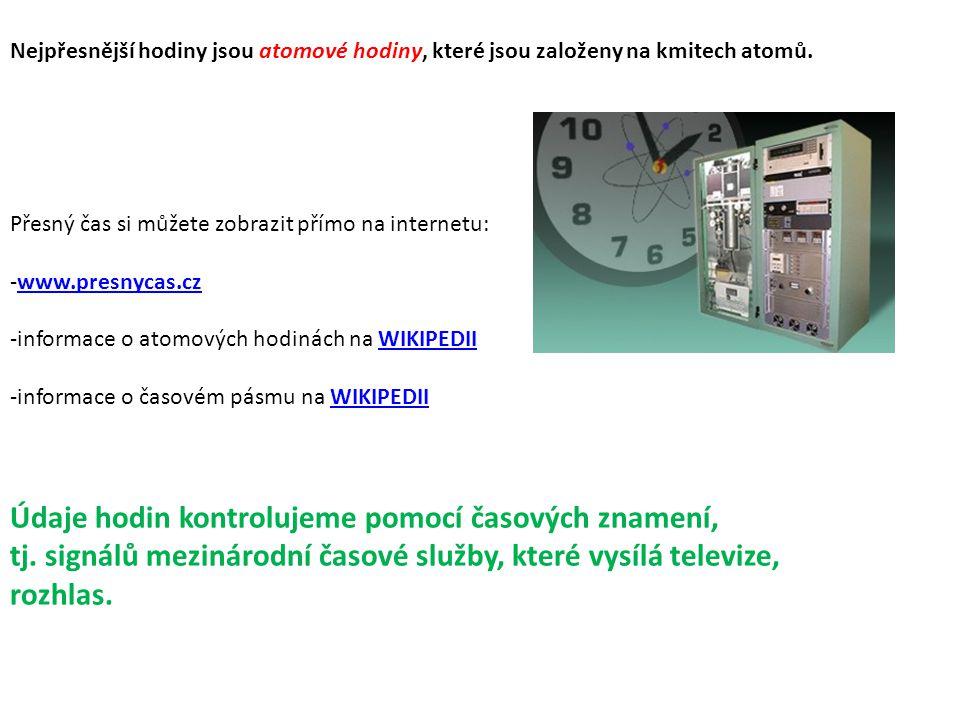 Nejpřesnější hodiny jsou atomové hodiny, které jsou založeny na kmitech atomů. Přesný čas si můžete zobrazit přímo na internetu: -www.presnycas.czwww.