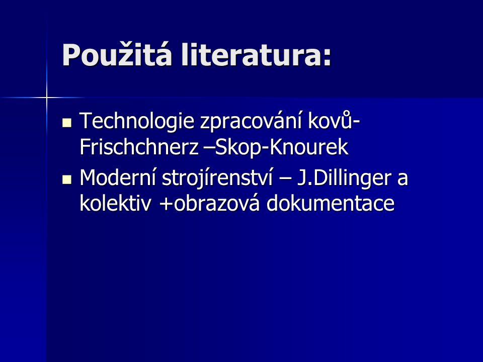Použitá literatura: Technologie zpracování kovů- Frischchnerz –Skop-Knourek Technologie zpracování kovů- Frischchnerz –Skop-Knourek Moderní strojírens