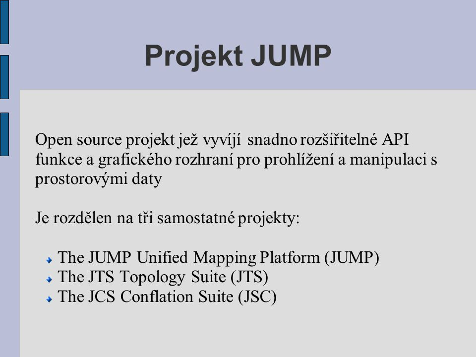 Projekt JUMP Open source projekt jež vyvíjí snadno rozšiřitelné API funkce a grafického rozhraní pro prohlížení a manipulaci s prostorovými daty Je ro