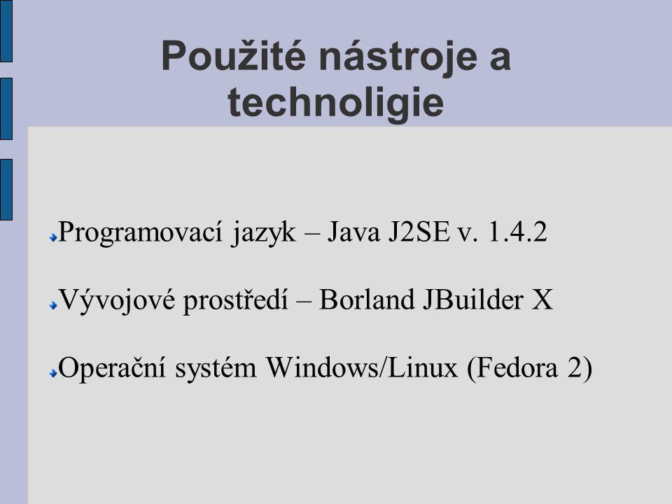 Použité nástroje a technoligie Programovací jazyk – Java J2SE v. 1.4.2 Vývojové prostředí – Borland JBuilder X Operační systém Windows/Linux (Fedora 2