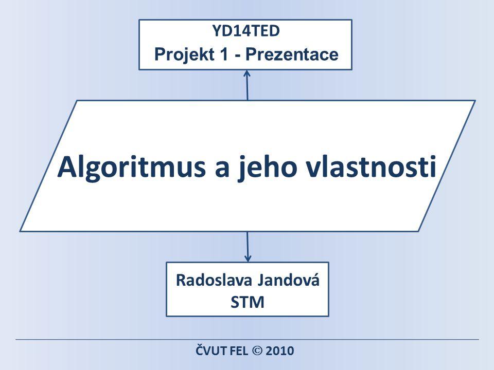 Algoritmus a jeho vlastnosti YD14TED Projekt 1 - Prezentace ČVUT FEL  2010 Radoslava Jandová STM