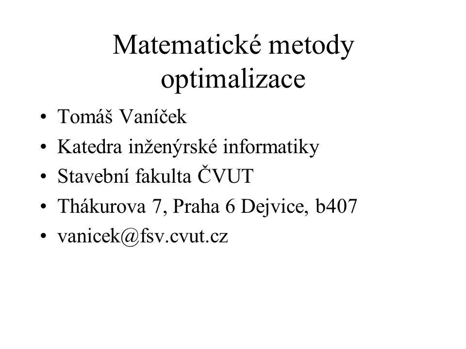 Matematické metody optimalizace Tomáš Vaníček Katedra inženýrské informatiky Stavební fakulta ČVUT Thákurova 7, Praha 6 Dejvice, b407 vanicek@fsv.cvut.cz