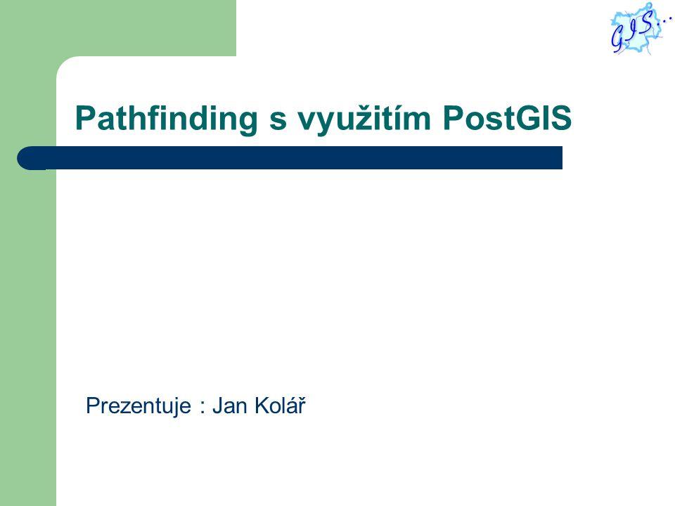 Pathfinding s využitím PostGIS Prezentuje : Jan Kolář
