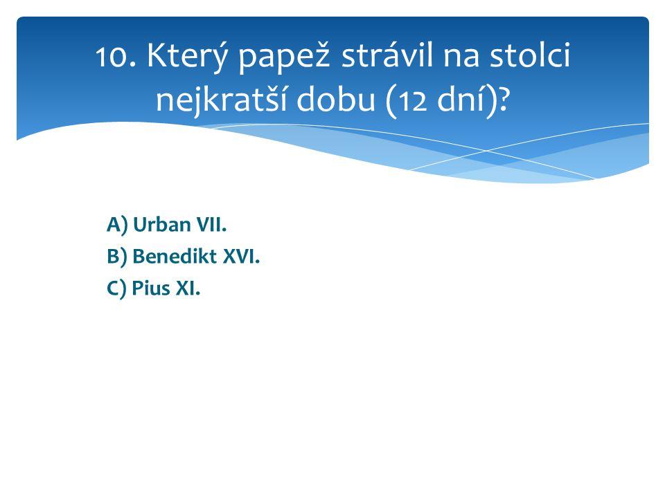 A) Urban VII. B) Benedikt XVI. C) Pius XI. 10.