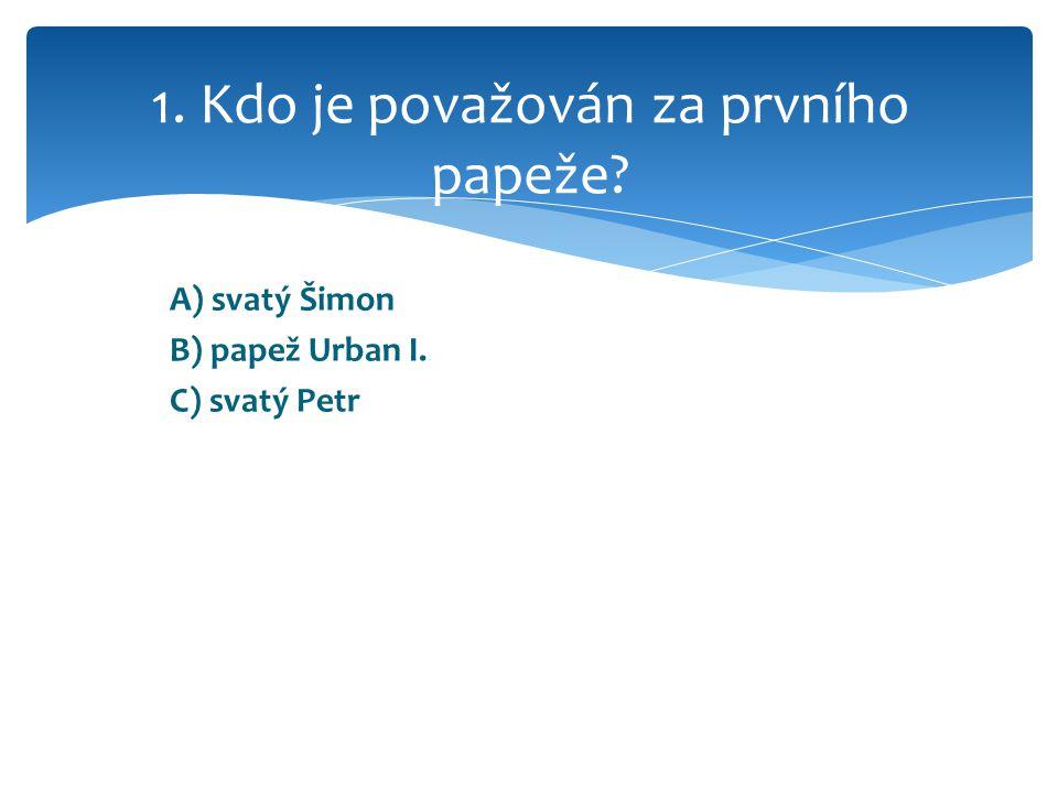 A) svatý Šimon B) papež Urban I. C) svatý Petr 1. Kdo je považován za prvního papeže
