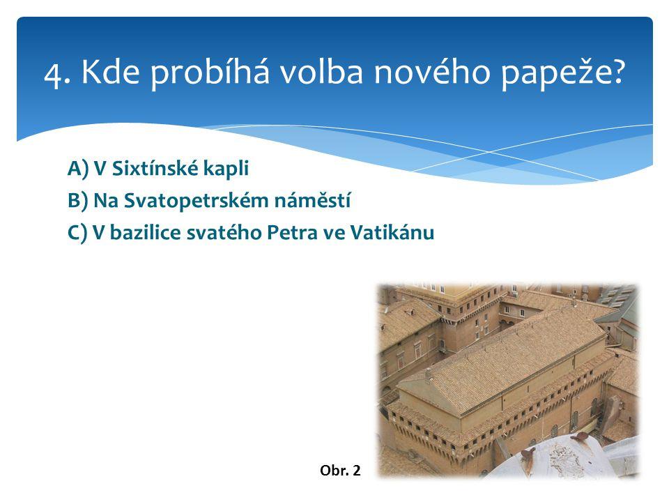 A) V Sixtínské kapli B) Na Svatopetrském náměstí C) V bazilice svatého Petra ve Vatikánu 4.