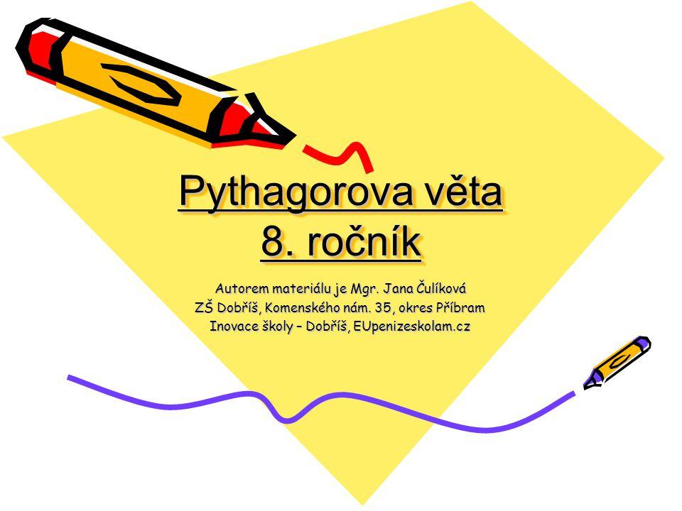 Pythagorova věta 8. ročník Autorem materiálu je Mgr. Jana Čulíková ZŠ Dobříš, Komenského nám. 35, okres Příbram Inovace školy – Dobříš, EUpenizeskolam