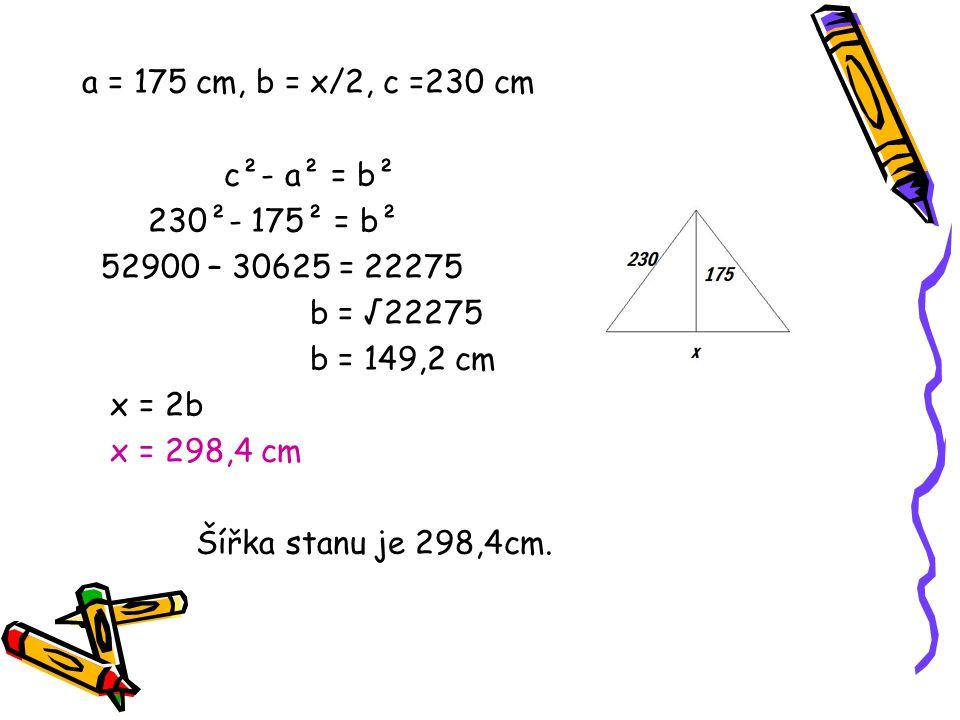 a = 175 cm, b = x/2, c =230 cm c²- a² = b² 230²- 175² = b² 52900 – 30625 = 22275 b = √22275 b = 149,2 cm x = 2b x = 298,4 cm Šířka stanu je 298,4cm.