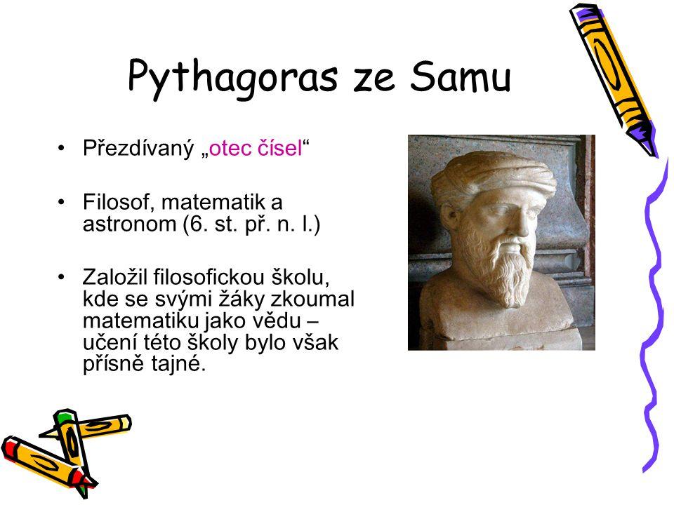 """Pythagoras ze Samu Přezdívaný """"otec čísel"""" Filosof, matematik a astronom (6. st. př. n. l.) Založil filosofickou školu, kde se svými žáky zkoumal mate"""