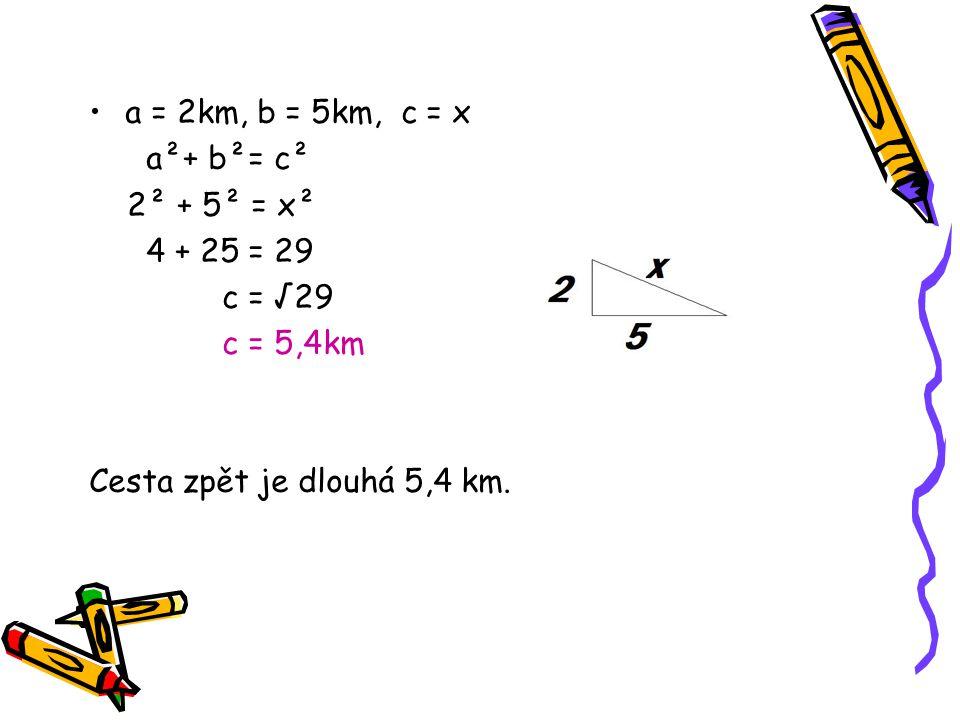 a = 2km, b = 5km, c = x a²+ b²= c² 2² + 5² = x² 4 + 25 = 29 c = √29 c = 5,4km Cesta zpět je dlouhá 5,4 km.