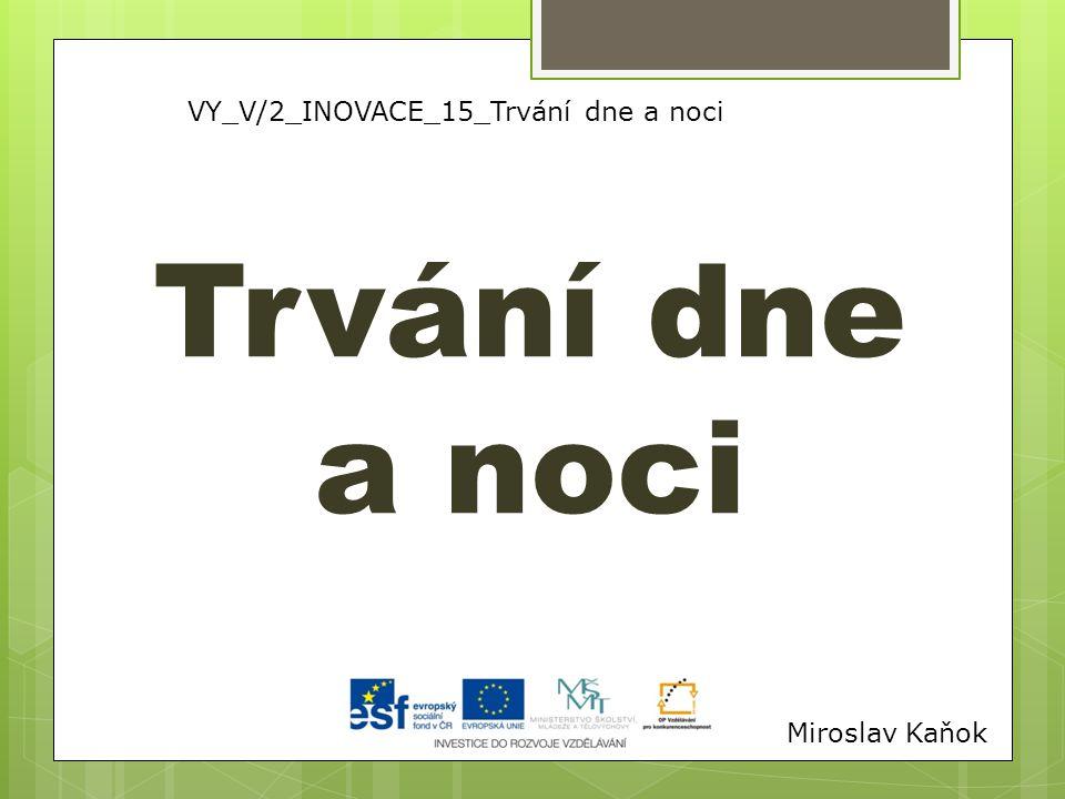 VY_V/2_INOVACE_15_Trvání dne a noci Trvání dne a noci Miroslav Kaňok