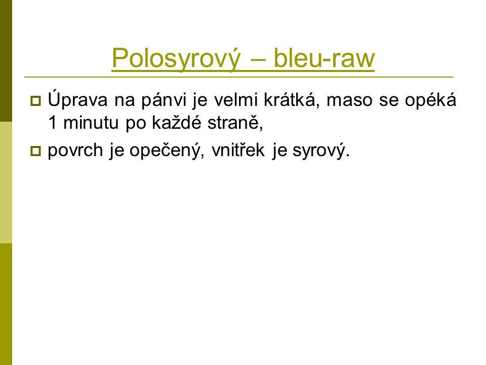 Polosyrový – bleu-raw  Úprava na pánvi je velmi krátká, maso se opéká 1 minutu po každé straně,  povrch je opečený, vnitřek je syrový.