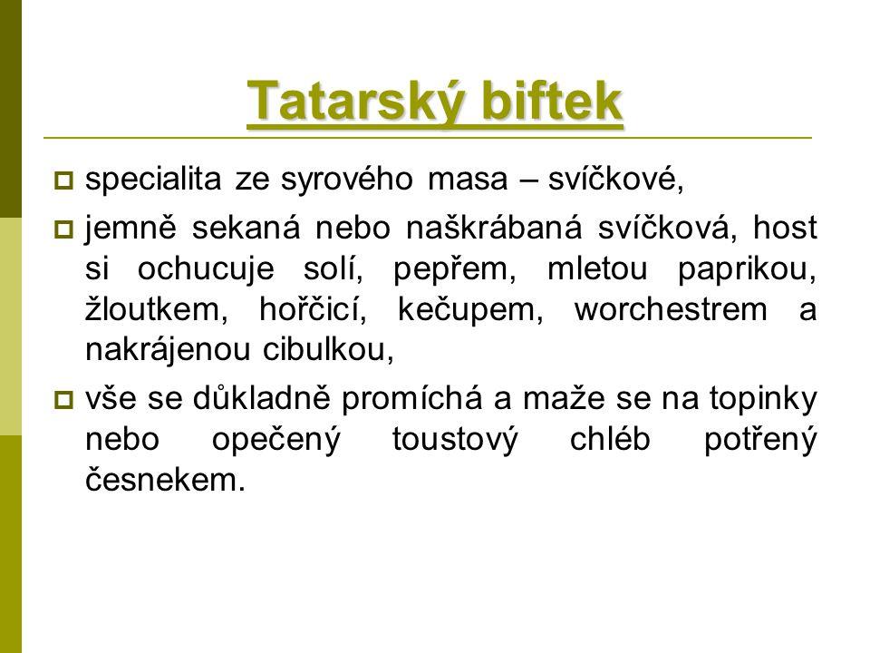 Tatarský biftek  specialita ze syrového masa – svíčkové,  jemně sekaná nebo naškrábaná svíčková, host si ochucuje solí, pepřem, mletou paprikou, žlo