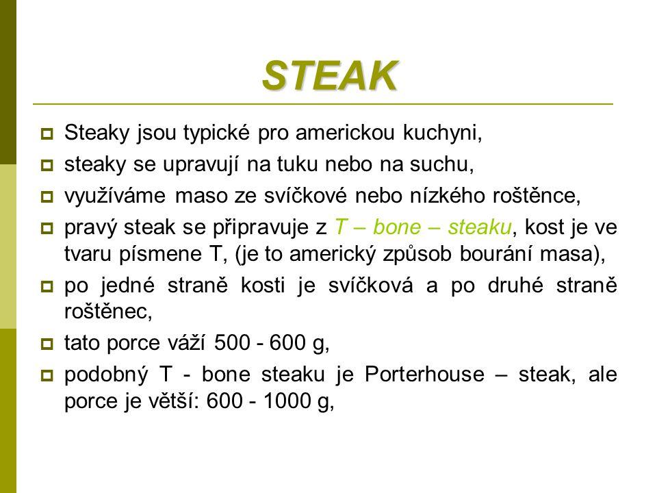 STEAK  Steaky jsou typické pro americkou kuchyni,  steaky se upravují na tuku nebo na suchu,  využíváme maso ze svíčkové nebo nízkého roštěnce,  p