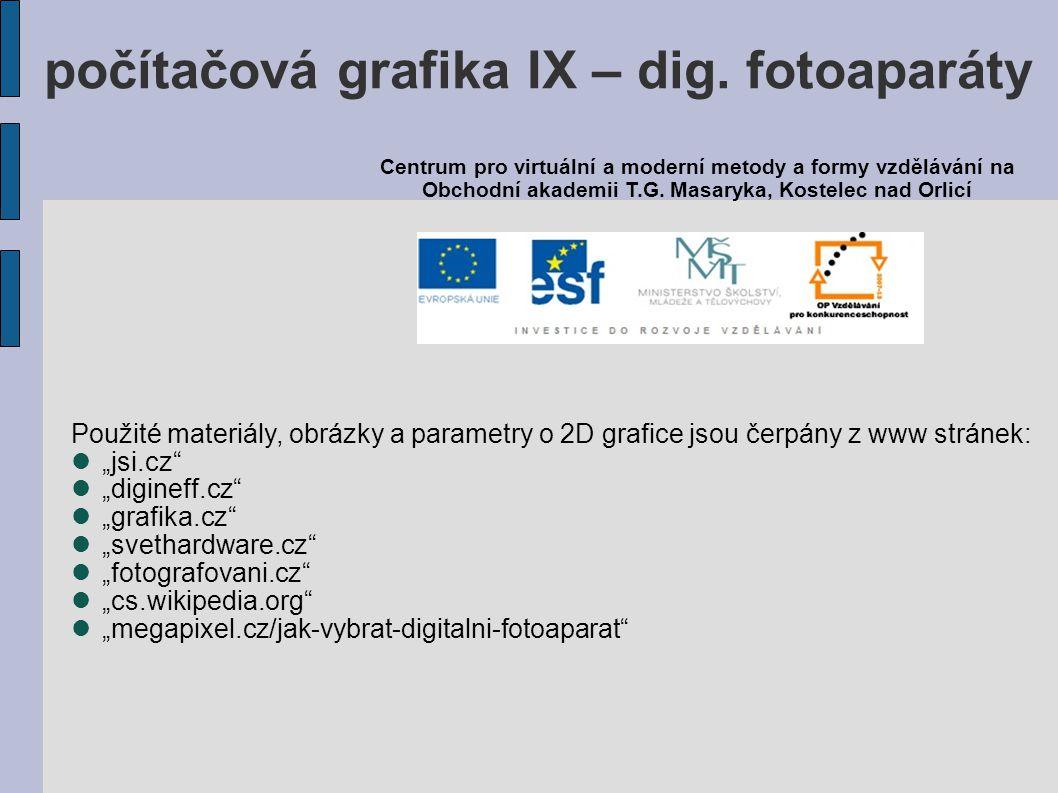 """Použité materiály, obrázky a parametry o 2D grafice jsou čerpány z www stránek: """"jsi.cz """"digineff.cz """"grafika.cz """"svethardware.cz """"fotografovani.cz """"cs.wikipedia.org """"megapixel.cz/jak-vybrat-digitalni-fotoaparat Centrum pro virtuální a moderní metody a formy vzdělávání na Obchodní akademii T.G."""