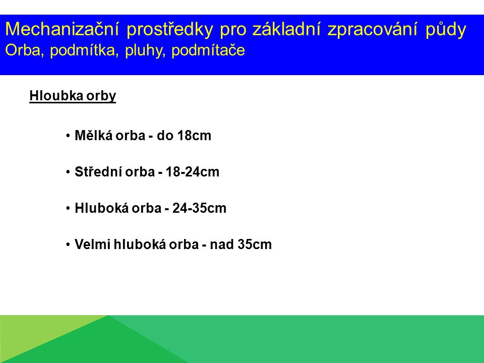 Mechanizační prostředky pro základní zpracování půdy Orba, podmítka, pluhy, podmítače Hloubka orby Mělká orba - do 18cm Střední orba - 18-24cm Hluboká orba - 24-35cm Velmi hluboká orba - nad 35cm