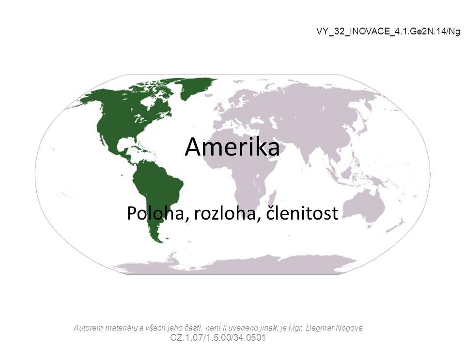 Amerika Poloha, rozloha, členitost VY_32_INOVACE_4.1.Ge2N.14/Ng Autorem materiálu a všech jeho částí, není-li uvedeno jinak, je Mgr. Dagmar Nogová CZ.
