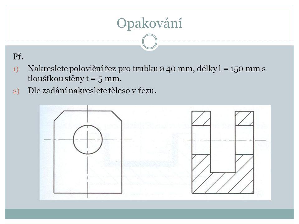 Opakování Př. 1) Nakreslete poloviční řez pro trubku Ø 40 mm, délky l = 150 mm s tloušťkou stěny t = 5 mm. 2) Dle zadání nakreslete těleso v řezu.