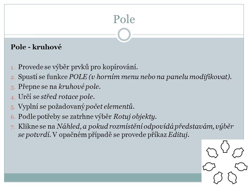 Pole Pole - kruhové 1. Provede se výběr prvků pro kopírování. 2. Spustí se funkce POLE (v horním menu nebo na panelu modifikovat). 3. Přepne se na kru