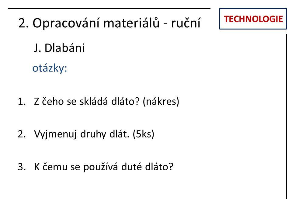 TECHNOLOGIE J. Dlabáni 2. Opracování materiálů - ruční otázky: 1.Z čeho se skládá dláto? (nákres) 2.Vyjmenuj druhy dlát. (5ks) 3.K čemu se používá dut