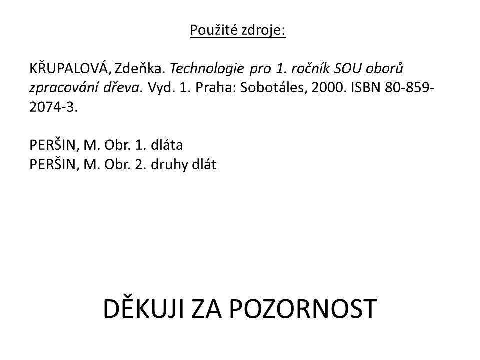 Použité zdroje: KŘUPALOVÁ, Zdeňka. Technologie pro 1. ročník SOU oborů zpracování dřeva. Vyd. 1. Praha: Sobotáles, 2000. ISBN 80-859- 2074-3. PERŠIN,