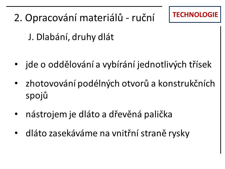 TECHNOLOGIE J. Dlabání, druhy dlát 2. Opracování materiálů - ruční jde o oddělování a vybírání jednotlivých třísek zhotovování podélných otvorů a kons
