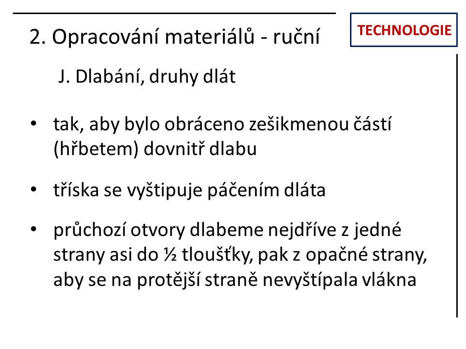 TECHNOLOGIE J. Dlabání, druhy dlát 2. Opracování materiálů - ruční tak, aby bylo obráceno zešikmenou částí (hřbetem) dovnitř dlabu tříska se vyštipuje