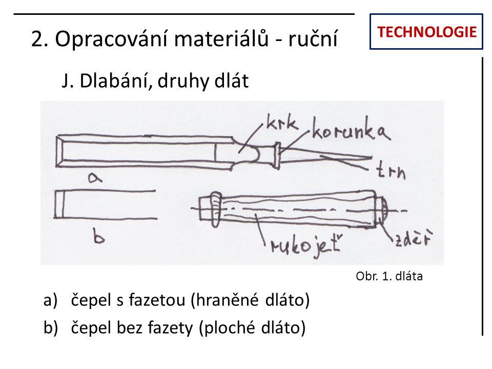 TECHNOLOGIE J. Dlabání, druhy dlát 2. Opracování materiálů - ruční a)čepel s fazetou (hraněné dláto) b)čepel bez fazety (ploché dláto) Obr. 1. dláta