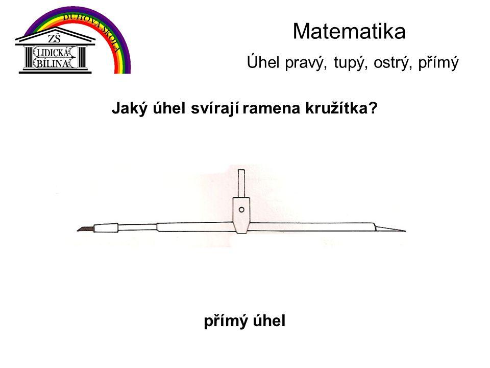 Matematika Úhel pravý, tupý, ostrý, přímý Jaký úhel svírají ramena kružítka? přímý úhel
