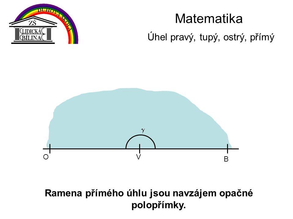 Matematika Úhel pravý, tupý, ostrý, přímý Ramena přímého úhlu jsou navzájem opačné polopřímky. VO B 