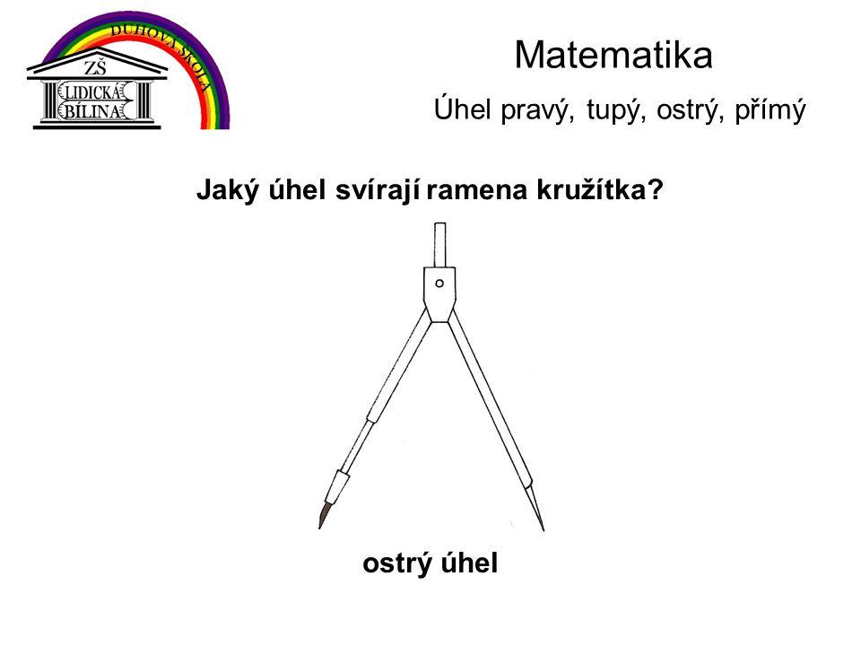 Matematika Úhel pravý, tupý, ostrý, přímý Jaký úhel svírají ramena kružítka? ostrý úhel