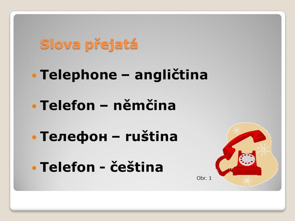 Slova přejatá Telephone – angličtina Telefon – němčina Телефон – ruština Telefon - čeština Obr. 1