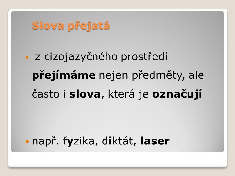Slova přejatá z cizojazyčného prostředí přejímáme nejen předměty, ale často i slova, která je označují např.