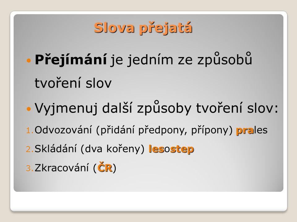 Slova přejatá Přejímání je jedním ze způsobů tvoření slov Vyjmenuj další způsoby tvoření slov: pra 1.