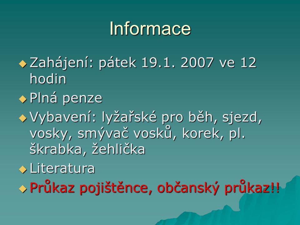 Informace  Zahájení: pátek 19.1. 2007 ve 12 hodin  Plná penze  Vybavení: lyžařské pro běh, sjezd, vosky, smývač vosků, korek, pl. škrabka, žehlička