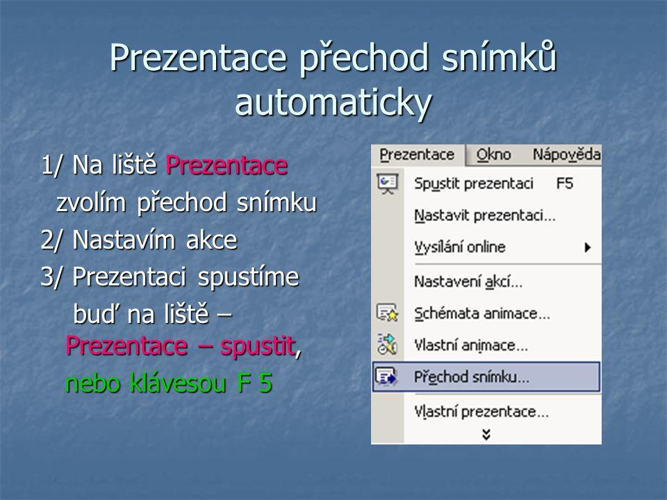 Prezentace přechod snímků automaticky 1/ Na liště Prezentace zvolím přechod snímku zvolím přechod snímku 2/ Nastavím akce 3/ Prezentaci spustíme buď na liště – Prezentace – spustit, buď na liště – Prezentace – spustit, nebo klávesou F 5 nebo klávesou F 5