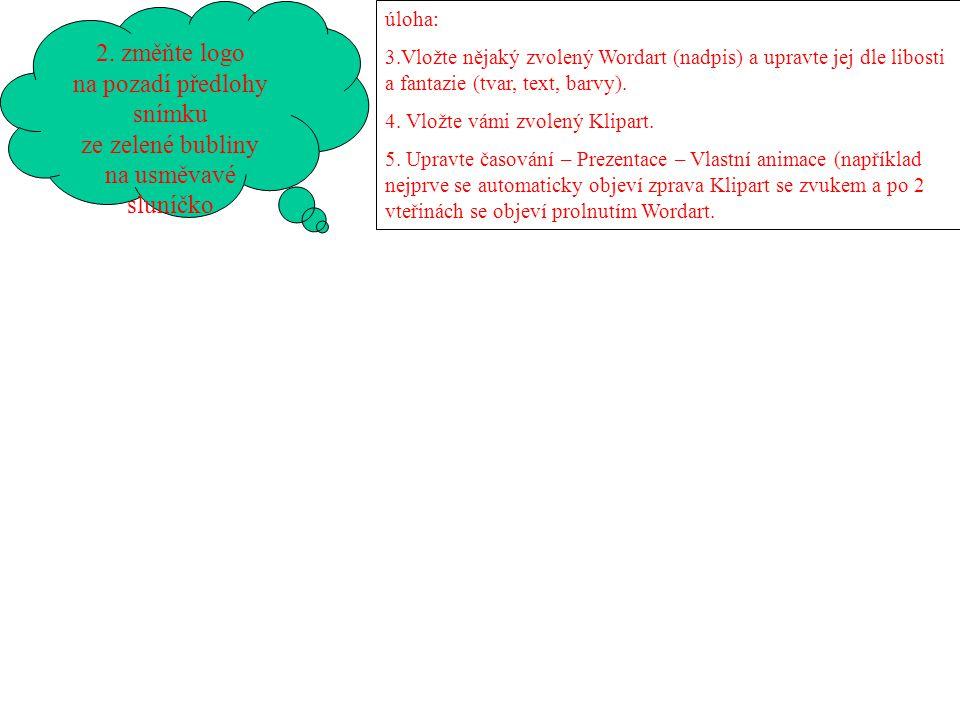 2. změňte logo na pozadí předlohy snímku ze zelené bubliny na usměvavé sluníčko úloha: 3.Vložte nějaký zvolený Wordart (nadpis) a upravte jej dle libo