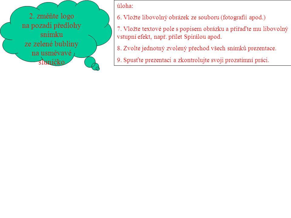 2. změňte logo na pozadí předlohy snímku ze zelené bubliny na usměvavé sluníčko úloha: 6. Vložte libovolný obrázek ze souboru (fotografii apod.) 7. Vl